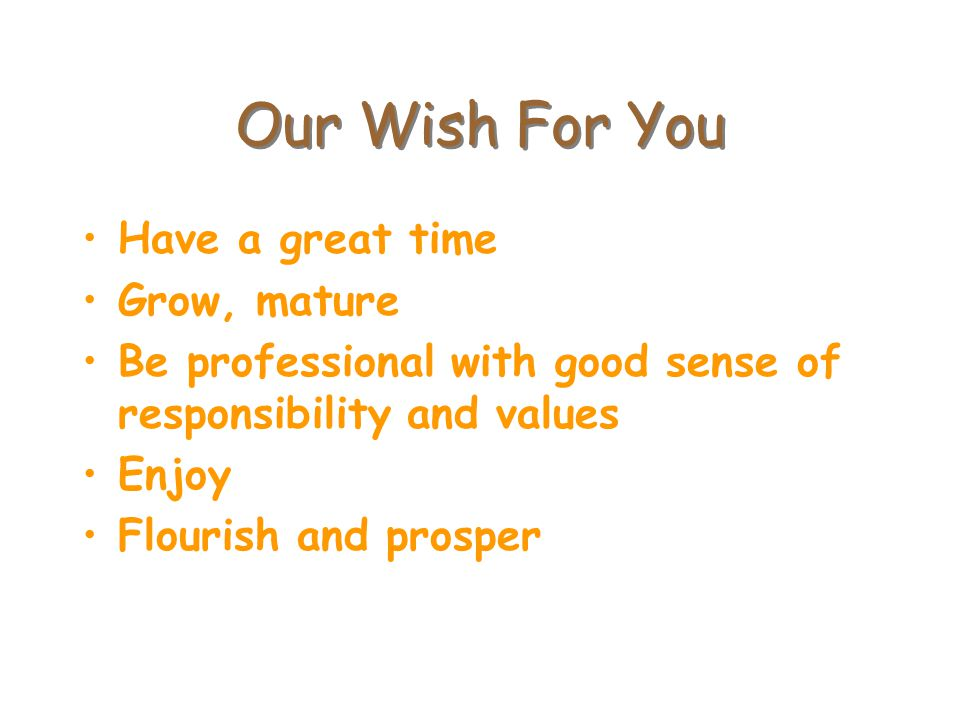Our Wish For You Have a great time Grow, mature Be professional with good sense of responsibility and values Enjoy Flourish and prosper
