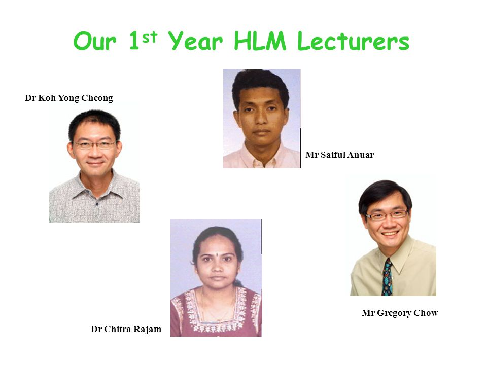 Our 1 st Year HLM Lecturers Dr Koh Yong Cheong Mr Saiful Anuar Dr Chitra Rajam Mr Gregory Chow