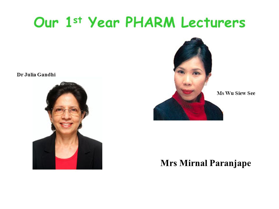 Our 1 st Year PHARM Lecturers Mrs Mirnal Paranjape Ms Wu Siew See Dr Julia Gandhi