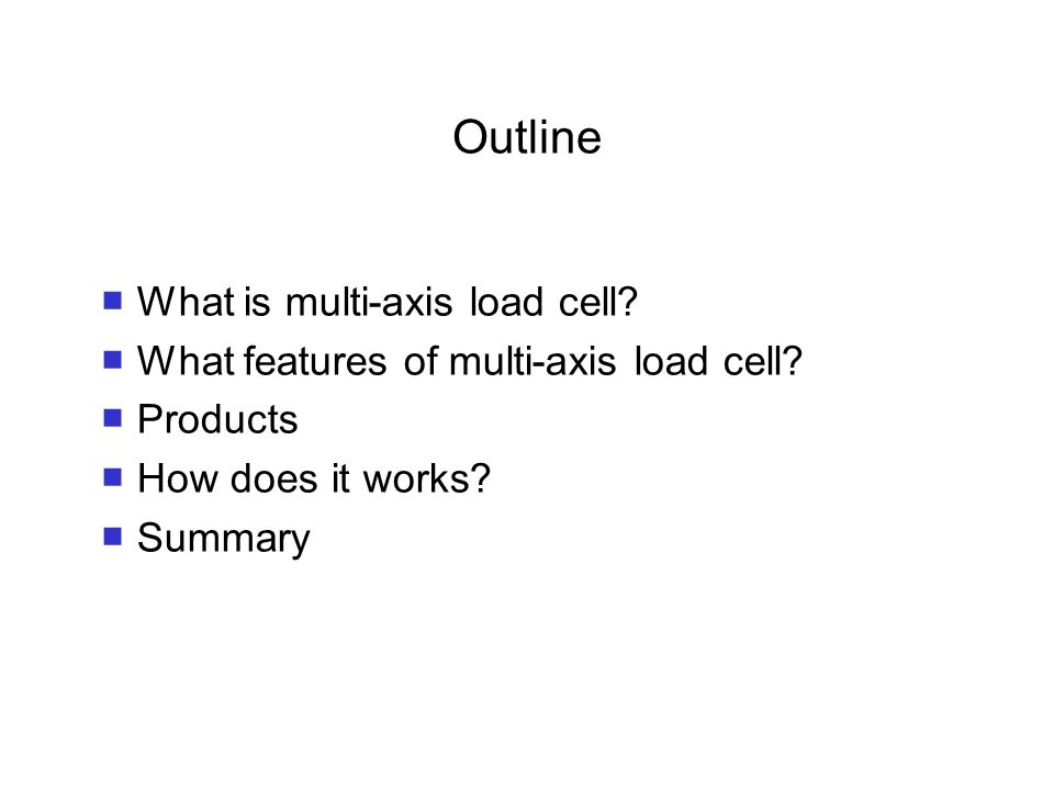 Outline ■ What is multi-axis load cell. ■ What features of multi-axis load cell.