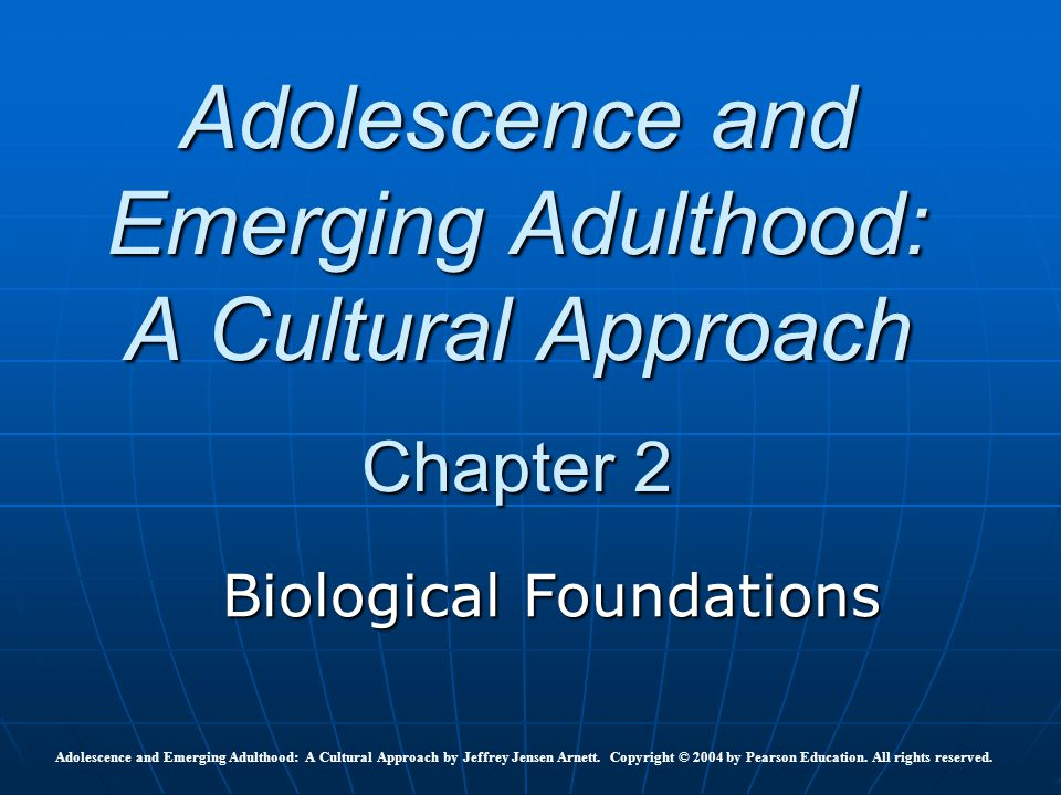 Adolescence and Emerging Adulthood: A Cultural Approach Chapter 2 Biological Foundations Adolescence and Emerging Adulthood: A Cultural Approach by Je