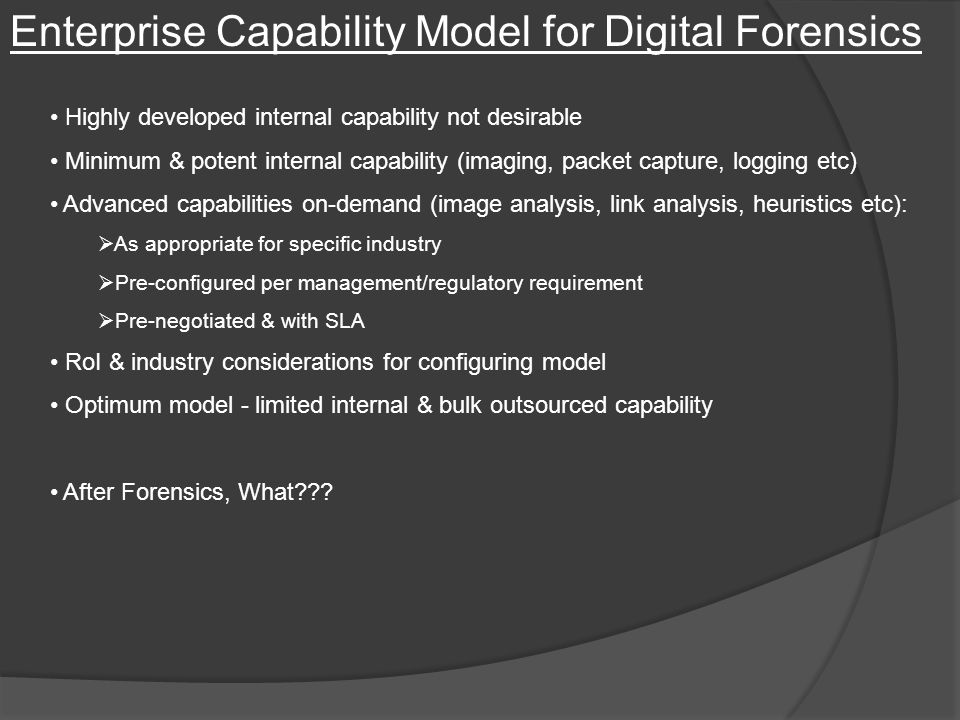 Enterprise Capability Model for Digital Forensics Highly developed internal capability not desirable Minimum & potent internal capability (imaging, packet capture, logging etc) Advanced capabilities on-demand (image analysis, link analysis, heuristics etc):  As appropriate for specific industry  Pre-configured per management/regulatory requirement  Pre-negotiated & with SLA RoI & industry considerations for configuring model Optimum model - limited internal & bulk outsourced capability After Forensics, What
