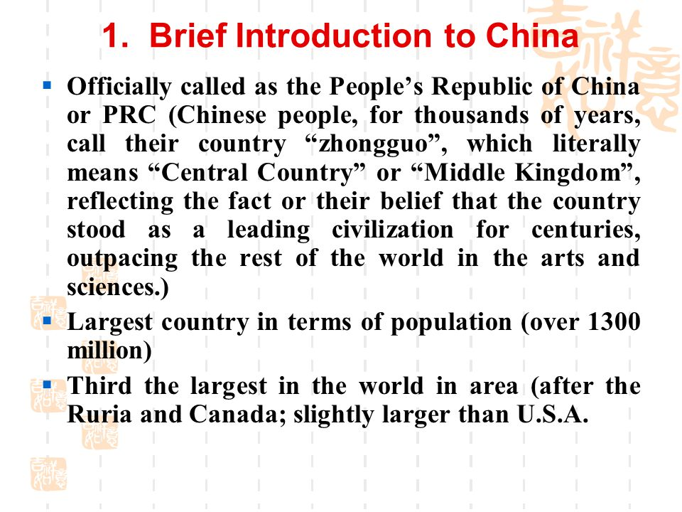 1. Brief Introduction to China  Officially called as the People's Republic of China or PRC (Chinese people, for thousands of years, call their countr