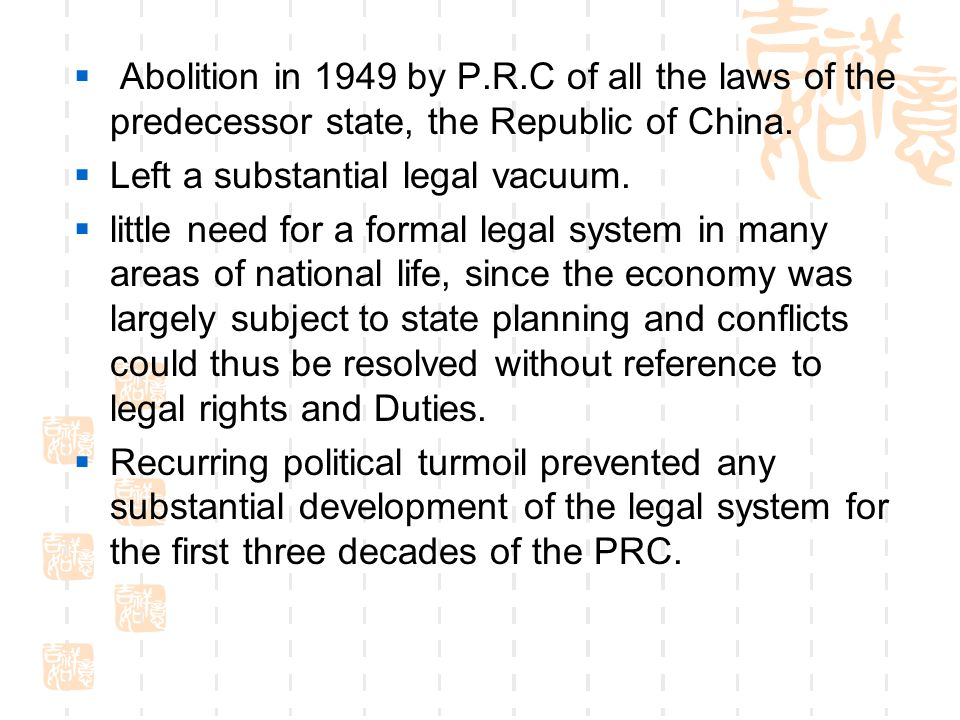  Abolition in 1949 by P.R.C of all the laws of the predecessor state, the Republic of China.  Left a substantial legal vacuum.  little need for a f
