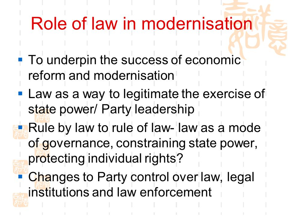 Role of law in modernisation  To underpin the success of economic reform and modernisation  Law as a way to legitimate the exercise of state power/
