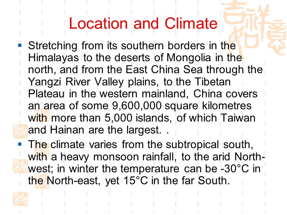 Location and Climate  Stretching from its southern borders in the Himalayas to the deserts of Mongolia in the north, and from the East China Sea thro