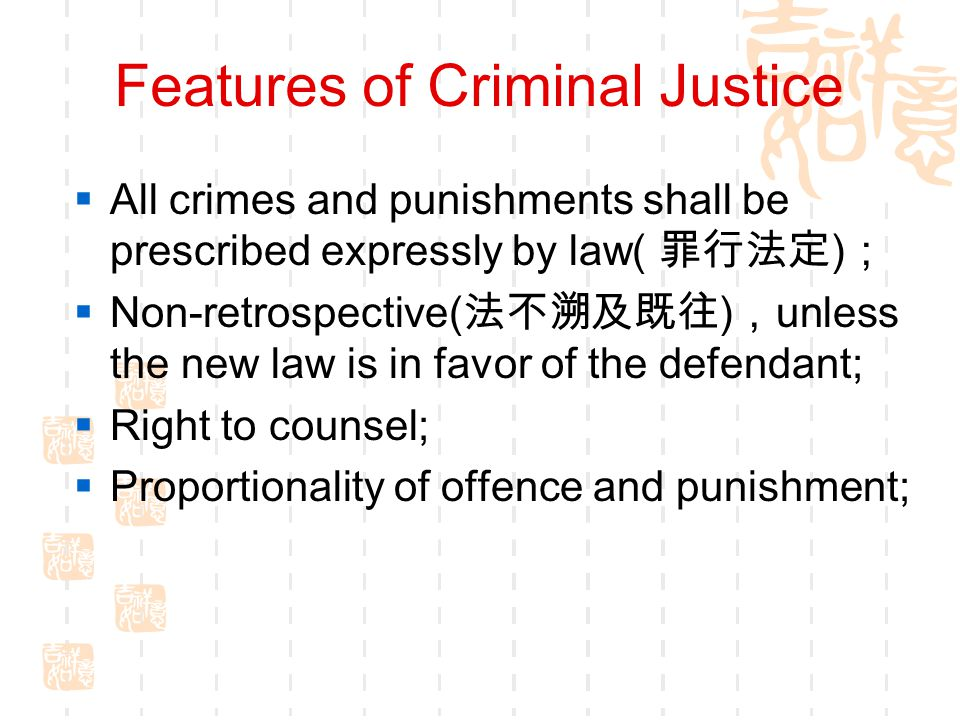 Features of Criminal Justice  All crimes and punishments shall be prescribed expressly by law( 罪行法定 ) ;  Non-retrospective( 法不溯及既往 ) , unless the ne