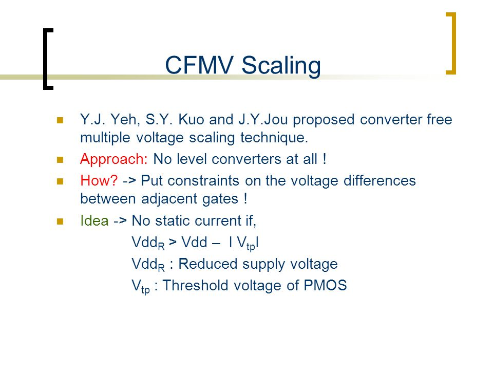 CFMV Scaling Y.J. Yeh, S.Y. Kuo and J.Y.Jou proposed converter free multiple voltage scaling technique. Approach: No level converters at all ! How? ->