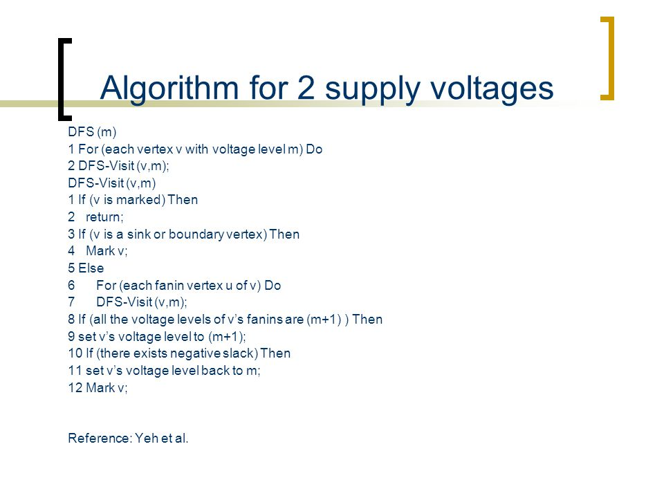 Algorithm for 2 supply voltages DFS (m) 1 For (each vertex v with voltage level m) Do 2 DFS-Visit (v,m); DFS-Visit (v,m) 1 If (v is marked) Then 2 ret