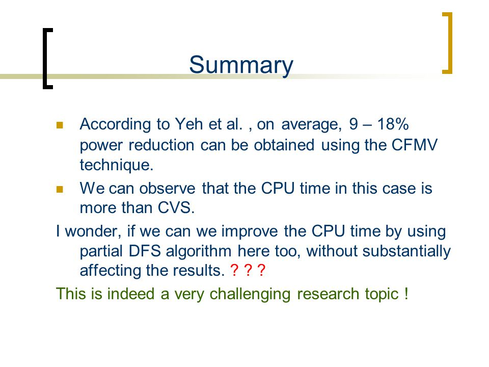 Summary According to Yeh et al., on average, 9 – 18% power reduction can be obtained using the CFMV technique. We can observe that the CPU time in thi