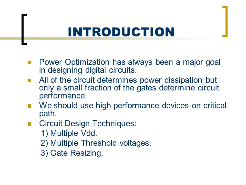 INTRODUCTION Power Optimization has always been a major goal in designing digital circuits. All of the circuit determines power dissipation but only a