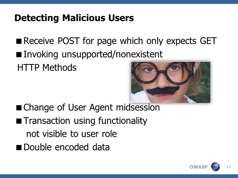 OWASP Detecting Malicious Users  Receive POST for page which only expects GET  Invoking unsupported/nonexistent HTTP Methods  Change of User Agent midsession  Transaction using functionality not visible to user role  Double encoded data 13