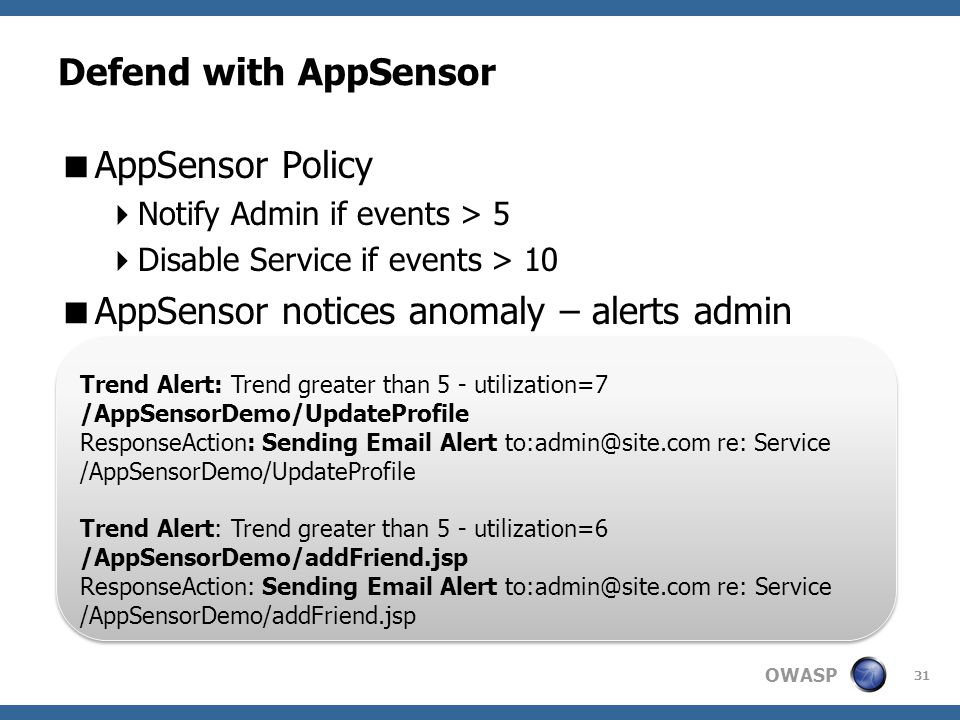 OWASP Defend with AppSensor  AppSensor Policy  Notify Admin if events > 5  Disable Service if events > 10  AppSensor notices anomaly – alerts admin 31 Trend Alert: Trend greater than 5 - utilization=7 /AppSensorDemo/UpdateProfile ResponseAction: Sending Email Alert to:admin@site.com re: Service /AppSensorDemo/UpdateProfile Trend Alert: Trend greater than 5 - utilization=6 /AppSensorDemo/addFriend.jsp ResponseAction: Sending Email Alert to:admin@site.com re: Service /AppSensorDemo/addFriend.jsp Trend Alert: Trend greater than 5 - utilization=7 /AppSensorDemo/UpdateProfile ResponseAction: Sending Email Alert to:admin@site.com re: Service /AppSensorDemo/UpdateProfile Trend Alert: Trend greater than 5 - utilization=6 /AppSensorDemo/addFriend.jsp ResponseAction: Sending Email Alert to:admin@site.com re: Service /AppSensorDemo/addFriend.jsp