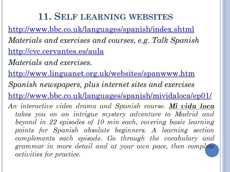 11. S ELF LEARNING WEBSITES http://www.bbc.co.uk/languages/spanish/index.shtml Materials and exercises and courses, e.g. Talk Spanish http://cvc.cerva