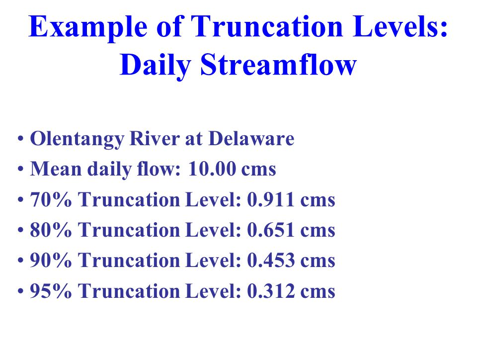 Example of Truncation Levels: Daily Streamflow Olentangy River at Delaware Mean daily flow: 10.00 cms 70% Truncation Level: 0.911 cms 80% Truncation Level: 0.651 cms 90% Truncation Level: 0.453 cms 95% Truncation Level: 0.312 cms