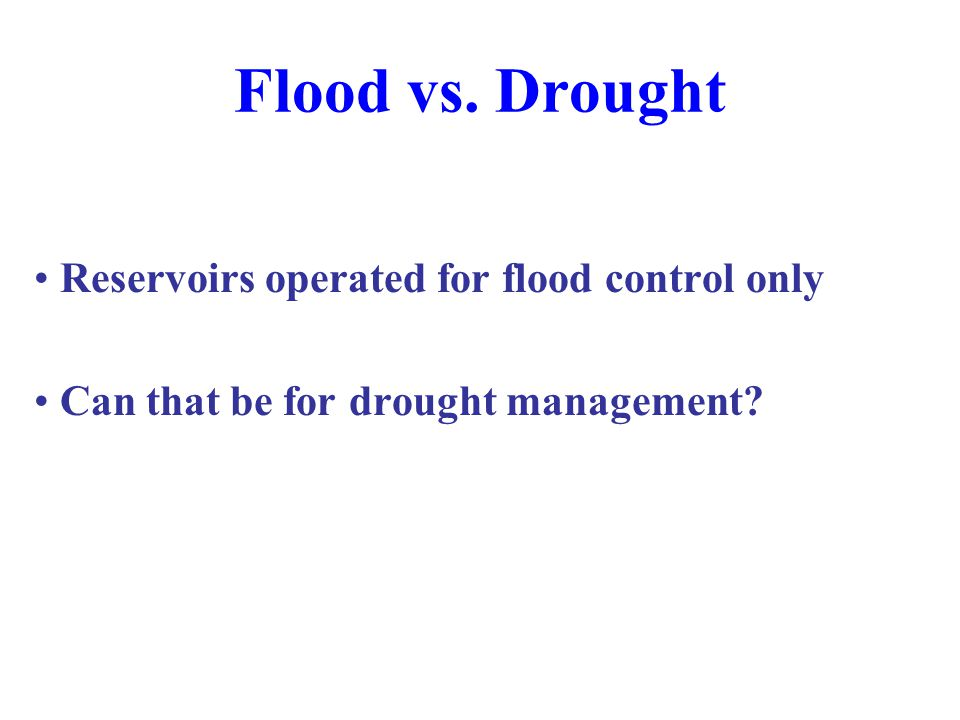 Flood vs. Drought Reservoirs operated for flood control only Can that be for drought management