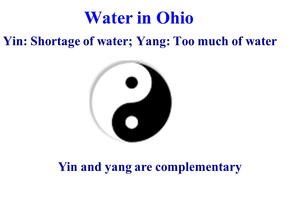 Water in Ohio Yin: Shortage of water; Yang: Too much of water Yin and yang are complementary