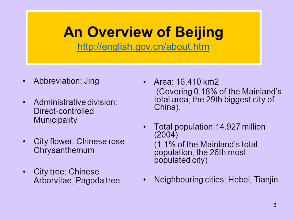 3 An Overview of Beijing http://english.gov.cn/about.htm Abbreviation: Jing Administrative division: Direct-controlled Municipality City flower: Chinese rose, Chrysanthemum City tree: Chinese Arborvitae, Pagoda tree Area: 16,410 km2 (Covering 0.18% of the Mainland's total area, the 29th biggest city of China).