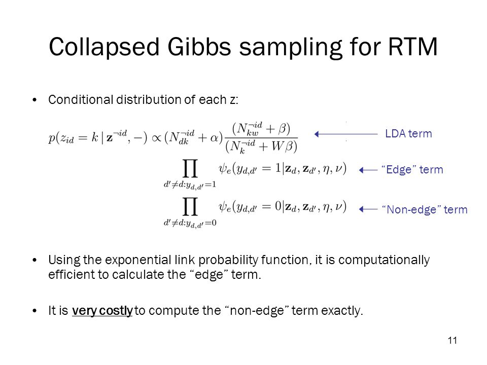 11 Collapsed Gibbs sampling for RTM Conditional distribution of each z: Using the exponential link probability function, it is computationally efficient to calculate the edge term.