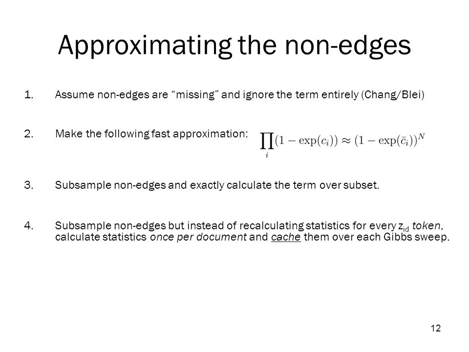 12 Approximating the non-edges 1.Assume non-edges are missing and ignore the term entirely (Chang/Blei) 2.Make the following fast approximation: 3.Subsample non-edges and exactly calculate the term over subset.