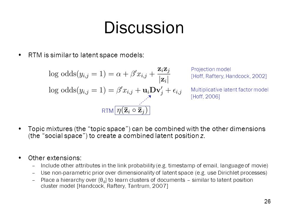 26 Discussion RTM is similar to latent space models: Topic mixtures (the topic space ) can be combined with the other dimensions (the social space ) to create a combined latent position z.