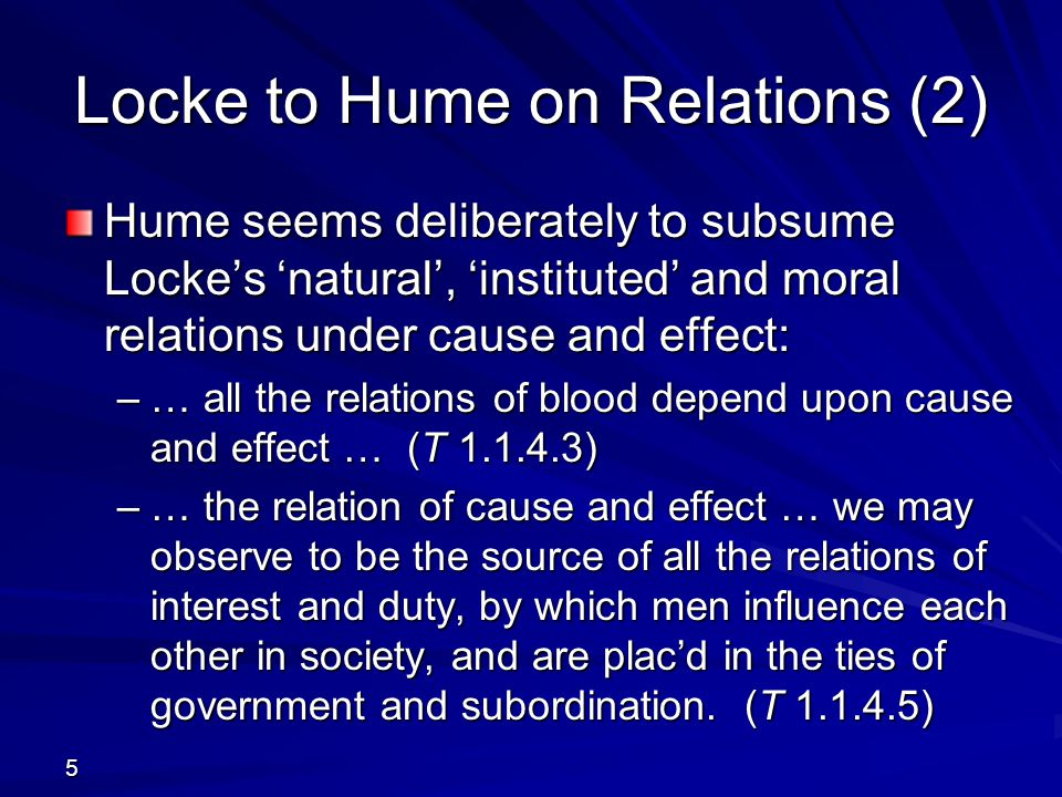 5 Hume seems deliberately to subsume Locke's 'natural', 'instituted' and moral relations under cause and effect: –… all the relations of blood depend
