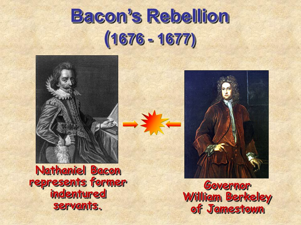 Bacon's Rebellion ( 1676 - 1677) Nathaniel Bacon represents former indentured servants. Governor William Berkeley of Jamestown