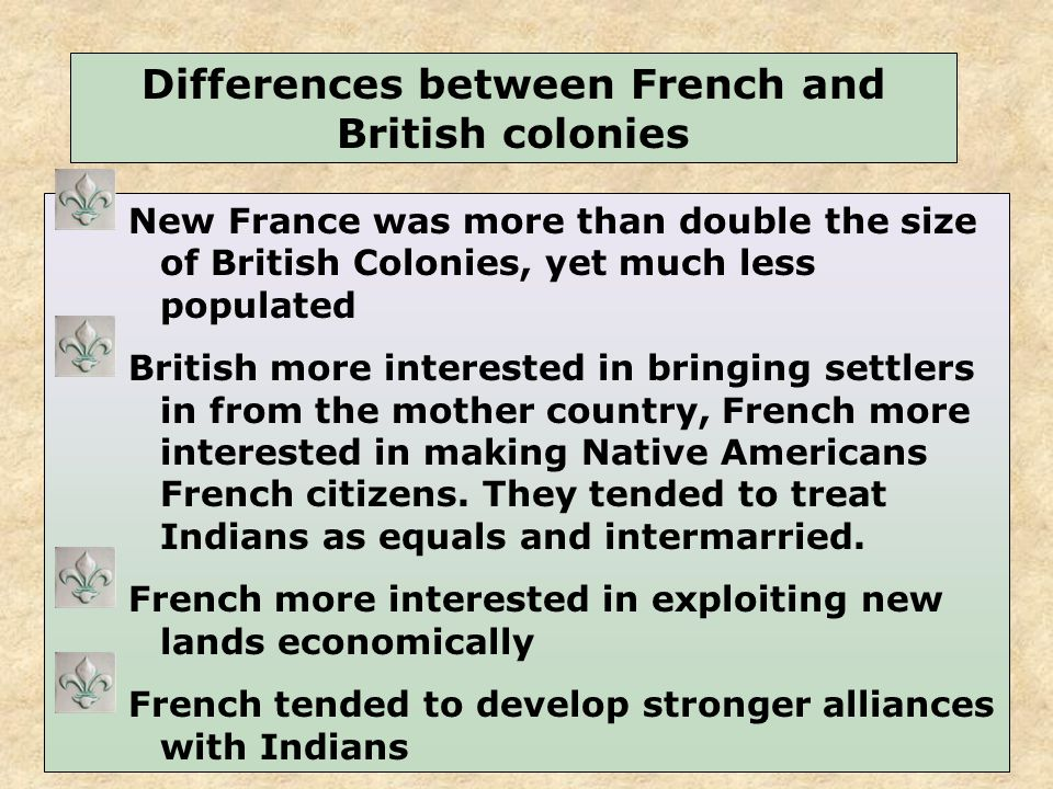 10 New France was more than double the size of British Colonies, yet much less populated British more interested in bringing settlers in from the mother country, French more interested in making Native Americans French citizens.