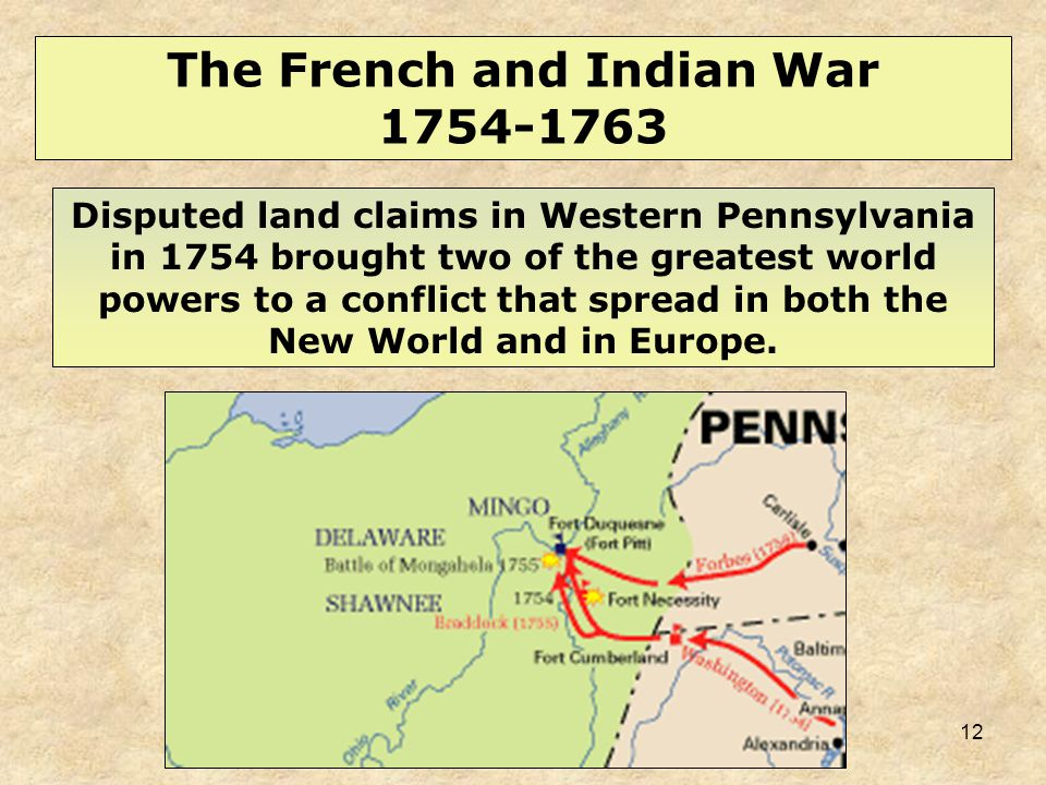 12 Disputed land claims in Western Pennsylvania in 1754 brought two of the greatest world powers to a conflict that spread in both the New World and i