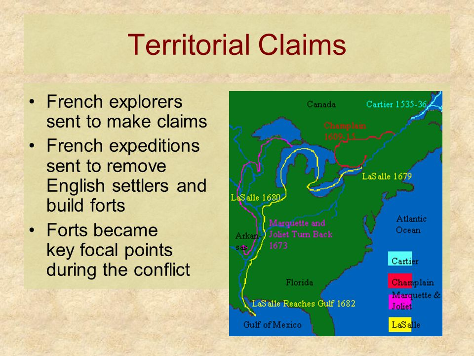 Territorial Claims French explorers sent to make claims French expeditions sent to remove English settlers and build forts Forts became key focal poin