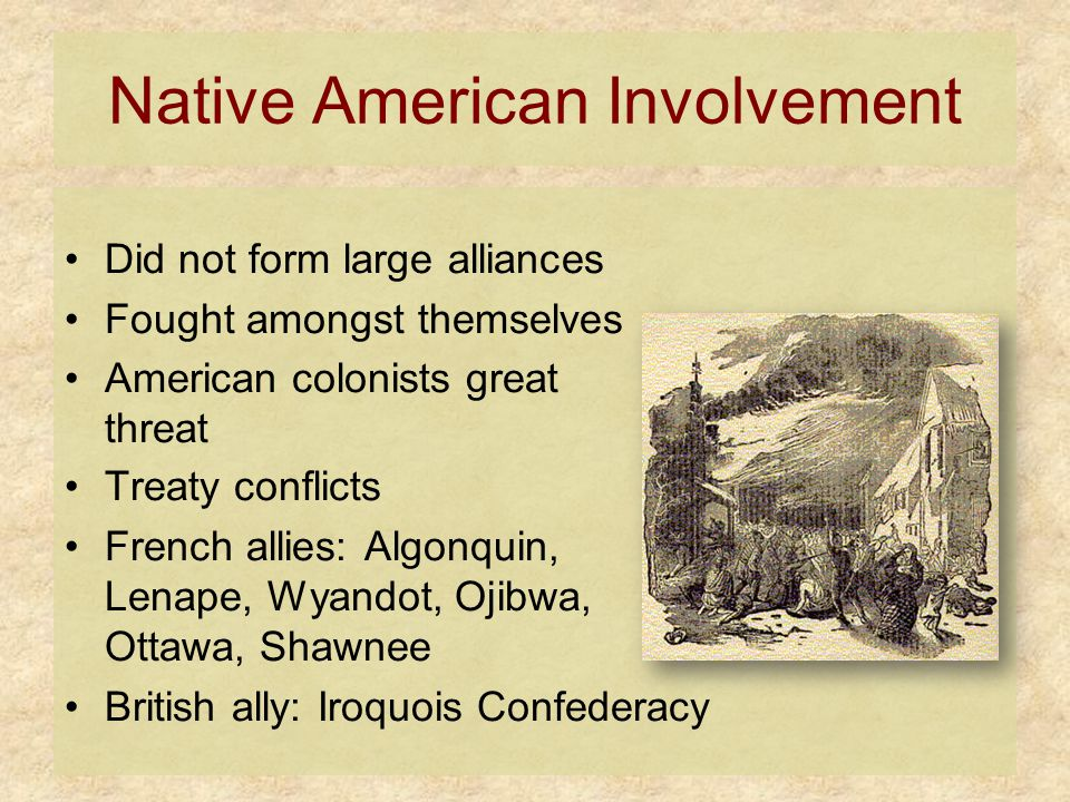Native American Involvement Did not form large alliances Fought amongst themselves American colonists great threat Treaty conflicts French allies: Algonquin, Lenape, Wyandot, Ojibwa, Ottawa, Shawnee British ally: Iroquois Confederacy