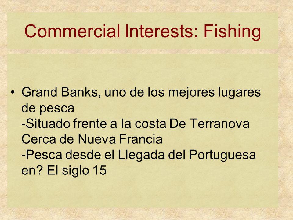Commercial Interests: Fishing Grand Banks, uno de los mejores lugares de pesca -Situado frente a la costa De Terranova Cerca de Nueva Francia -Pesca desde el Llegada del Portuguesa en.