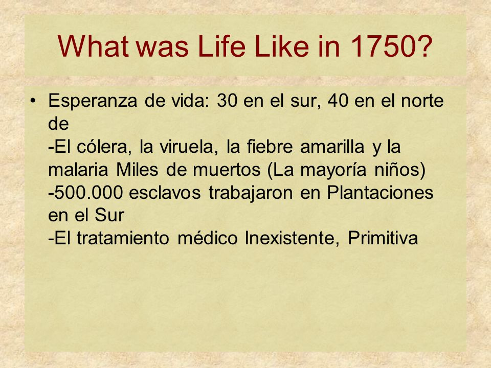 What was Life Like in 1750? Esperanza de vida: 30 en el sur, 40 en el norte de -El cólera, la viruela, la fiebre amarilla y la malaria Miles de muerto