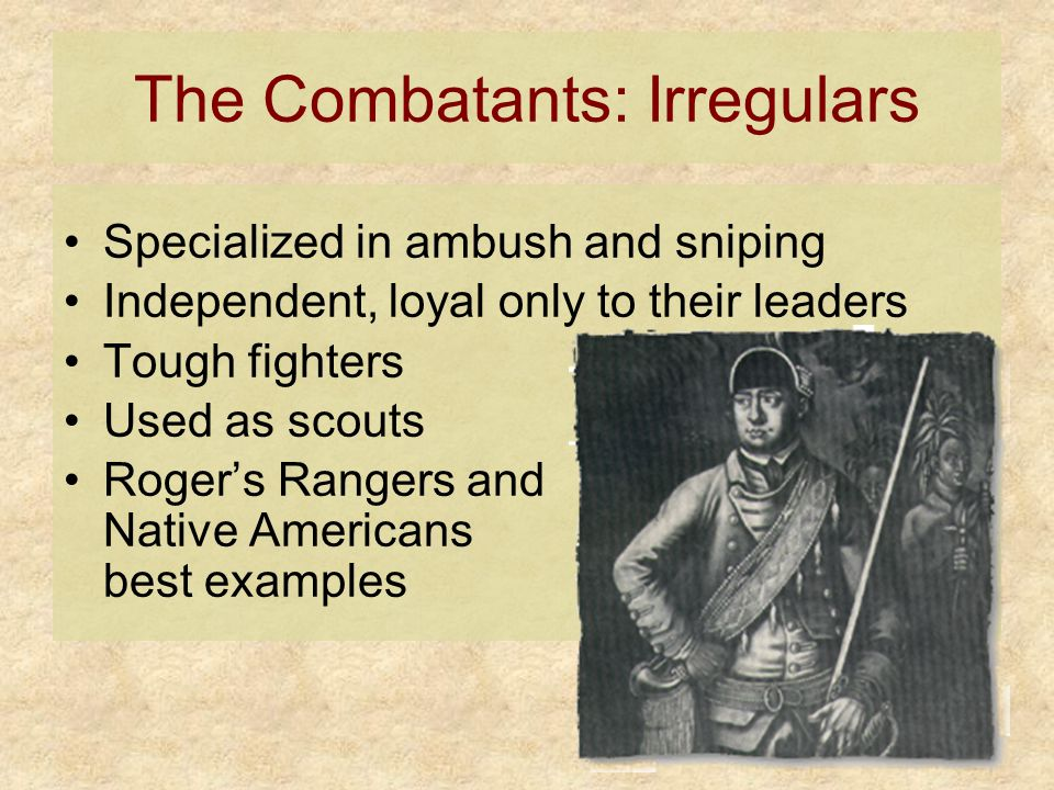 The Combatants: Irregulars Specialized in ambush and sniping Independent, loyal only to their leaders Tough fighters Used as scouts Roger's Rangers and Native Americans best examples