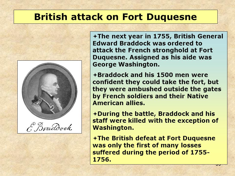39  The next year in 1755, British General Edward Braddock was ordered to attack the French stronghold at Fort Duquesne. Assigned as his aide was Geo
