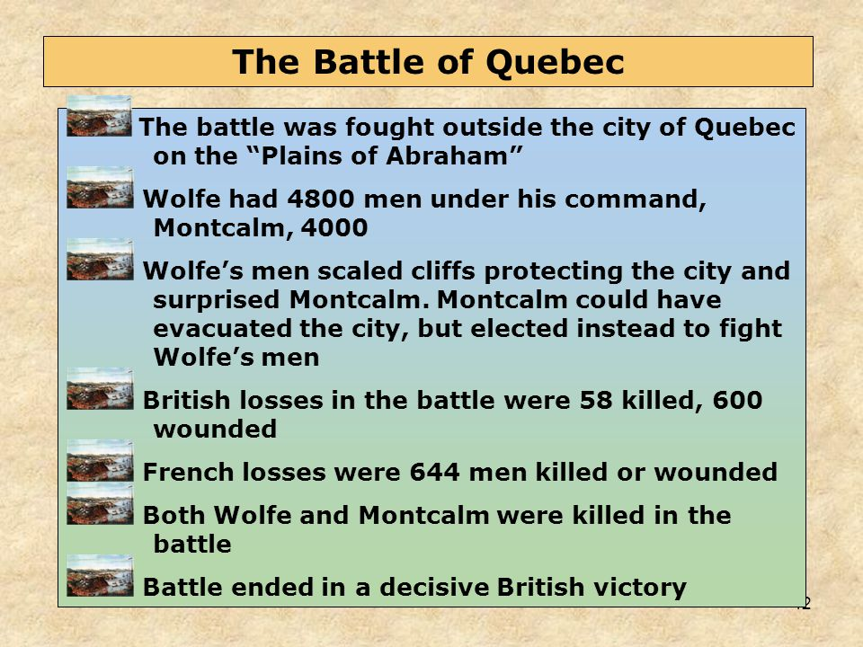 """42 The battle was fought outside the city of Quebec on the """"Plains of Abraham"""" Wolfe had 4800 men under his command, Montcalm, 4000 Wolfe's men scaled"""