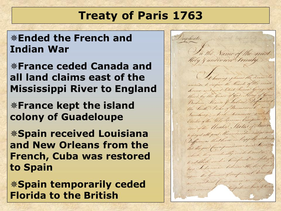 44  Ended the French and Indian War  France ceded Canada and all land claims east of the Mississippi River to England  France kept the island colony of Guadeloupe  Spain received Louisiana and New Orleans from the French, Cuba was restored to Spain  Spain temporarily ceded Florida to the British Treaty of Paris 1763