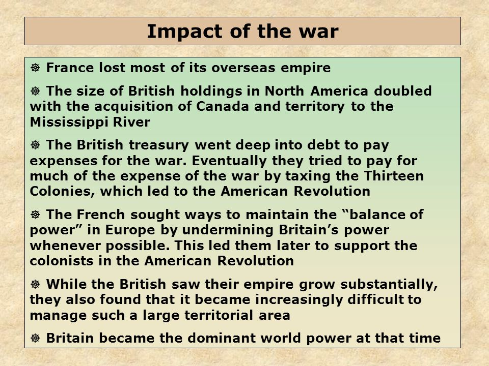 45  France lost most of its overseas empire  The size of British holdings in North America doubled with the acquisition of Canada and territory to the Mississippi River  The British treasury went deep into debt to pay expenses for the war.