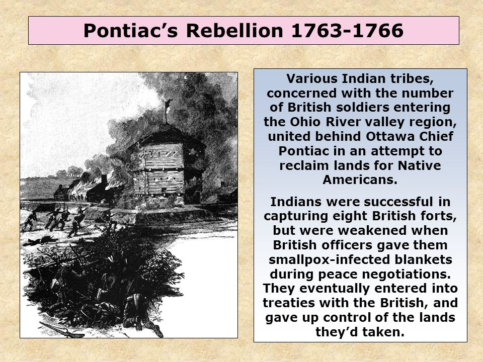 46 Pontiac's Rebellion 1763-1766 Various Indian tribes, concerned with the number of British soldiers entering the Ohio River valley region, united be