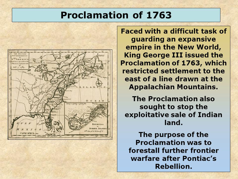 47 Faced with a difficult task of guarding an expansive empire in the New World, King George III issued the Proclamation of 1763, which restricted settlement to the east of a line drawn at the Appalachian Mountains.