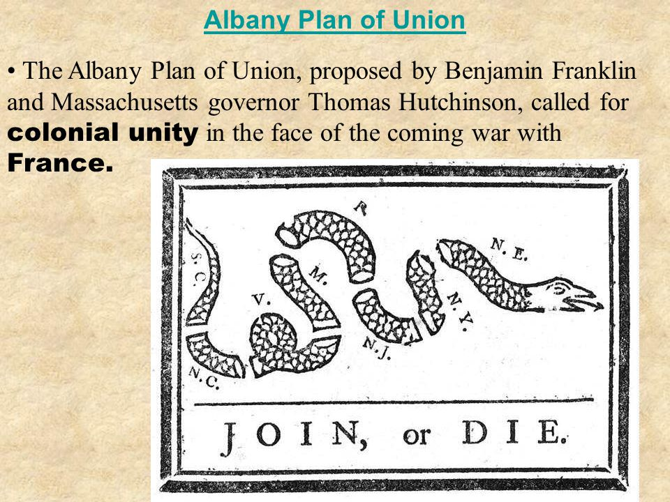 Albany Plan of Union The Albany Plan of Union, proposed by Benjamin Franklin and Massachusetts governor Thomas Hutchinson, called for colonial unity in the face of the coming war with France.