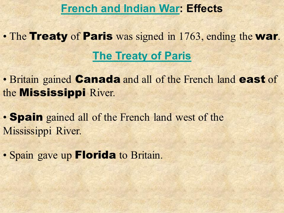 The Treaty of Paris was signed in 1763, ending the war. Spain gave up Florida to Britain. French and Indian WarFrench and Indian War: Effects The Trea