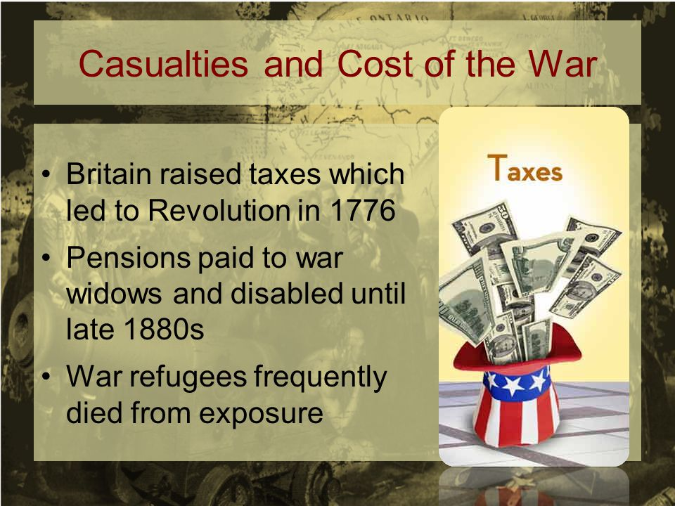 Casualties and Cost of the War Britain raised taxes which led to Revolution in 1776 Pensions paid to war widows and disabled until late 1880s War refugees frequently died from exposure