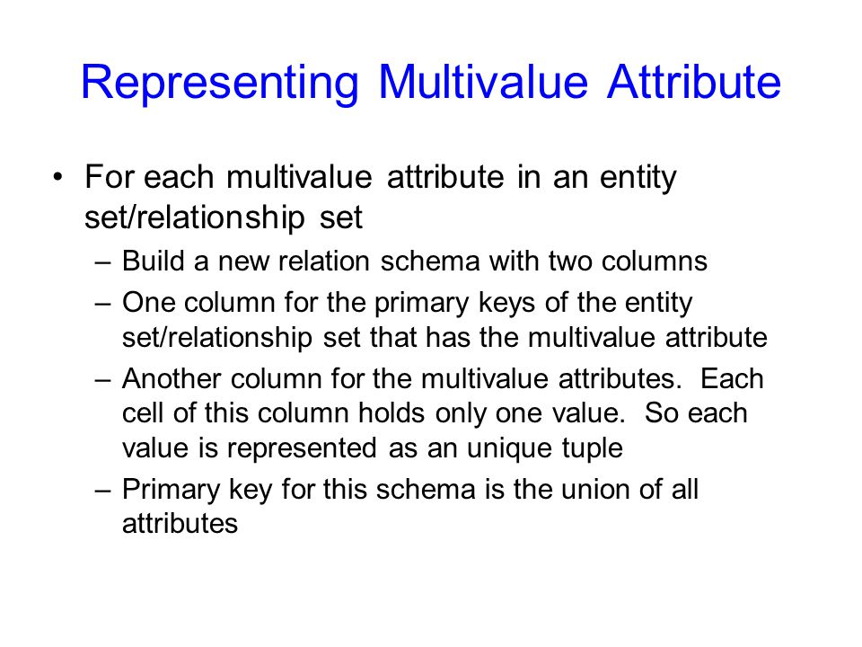 Representing Multivalue Attribute For each multivalue attribute in an entity set/relationship set –Build a new relation schema with two columns –One column for the primary keys of the entity set/relationship set that has the multivalue attribute –Another column for the multivalue attributes.