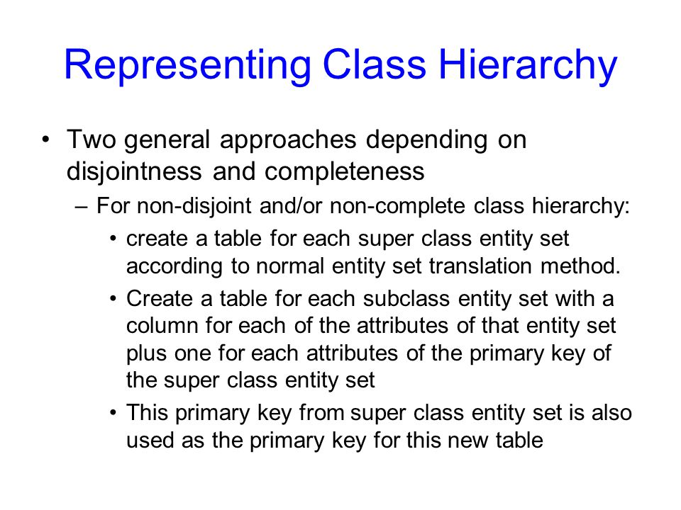 Representing Class Hierarchy Two general approaches depending on disjointness and completeness –For non-disjoint and/or non-complete class hierarchy: create a table for each super class entity set according to normal entity set translation method.