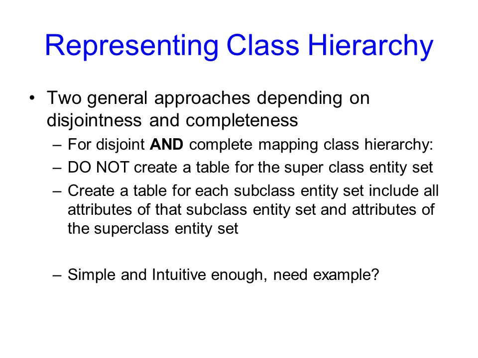 Representing Class Hierarchy Two general approaches depending on disjointness and completeness –For disjoint AND complete mapping class hierarchy: –DO NOT create a table for the super class entity set –Create a table for each subclass entity set include all attributes of that subclass entity set and attributes of the superclass entity set –Simple and Intuitive enough, need example