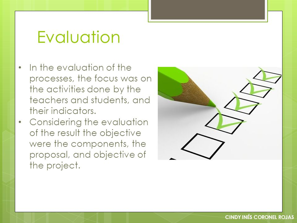 Evaluation CINDY INÉS CORONEL ROJAS In the evaluation of the processes, the focus was on the activities done by the teachers and students, and their indicators.