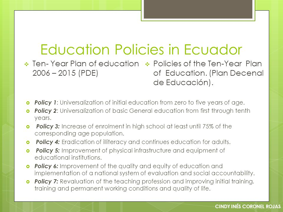 Education Policies in Ecuador CINDY INÉS CORONEL ROJAS  Ten- Year Plan of education 2006 – 2015 (PDE)  Policies of the Ten-Year Plan of Education.