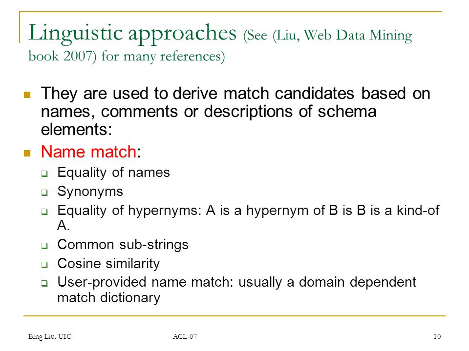 Bing Liu, UIC ACL-07 10 Linguistic approaches (See (Liu, Web Data Mining book 2007) for many references) They are used to derive match candidates based on names, comments or descriptions of schema elements: Name match:  Equality of names  Synonyms  Equality of hypernyms: A is a hypernym of B is B is a kind-of A.