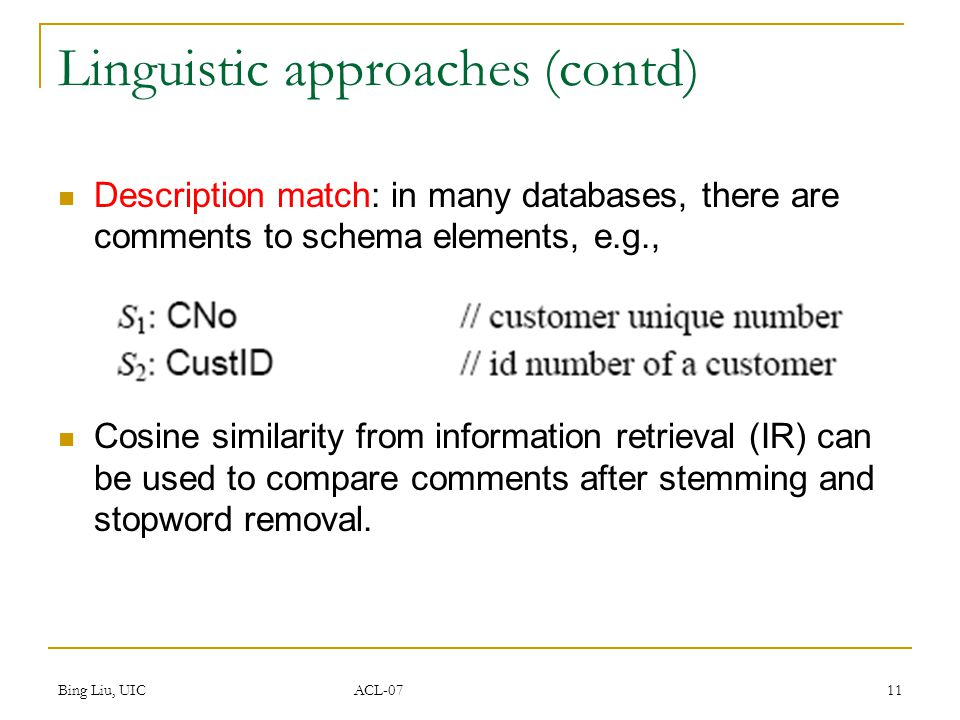 Bing Liu, UIC ACL-07 11 Linguistic approaches (contd) Description match: in many databases, there are comments to schema elements, e.g., Cosine similarity from information retrieval (IR) can be used to compare comments after stemming and stopword removal.